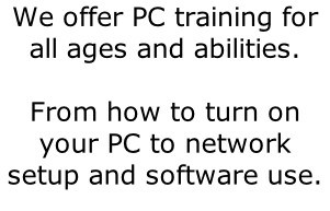 We offer PC training for all ages and abilities.  From how to turn on your PC to network setup and software use.